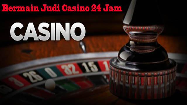 Bermain Judi Casino 24 Jam